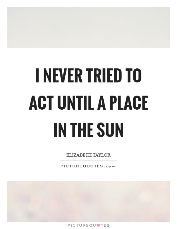 I never tried to act until A Place in the Sun Picture Quote #1