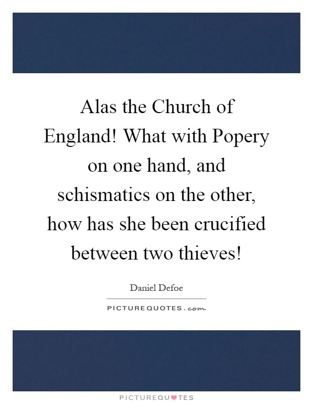 Alas the Church of England! What with Popery on one hand, and schismatics on the other, how has she been crucified between two thieves! Picture Quote #1