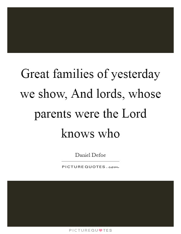 Great families of yesterday we show, And lords, whose parents were the Lord knows who Picture Quote #1
