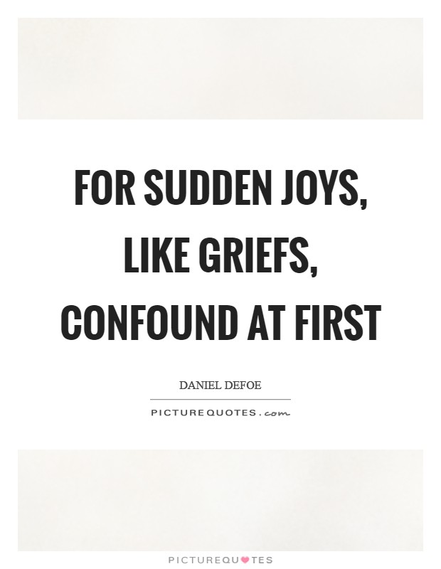 For sudden Joys, like Griefs, confound at first Picture Quote #1