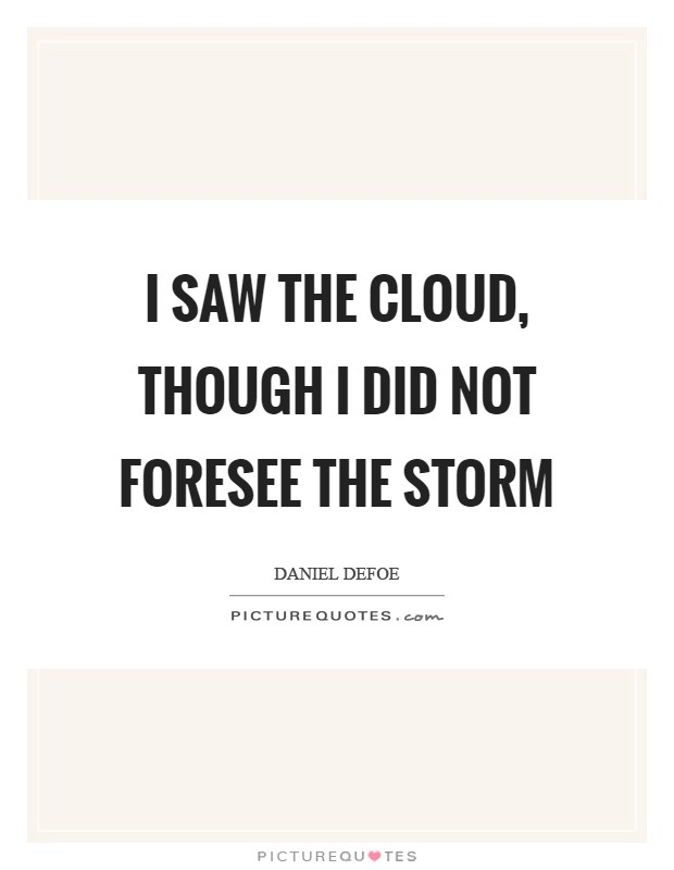 I saw the Cloud, though I did not foresee the Storm Picture Quote #1