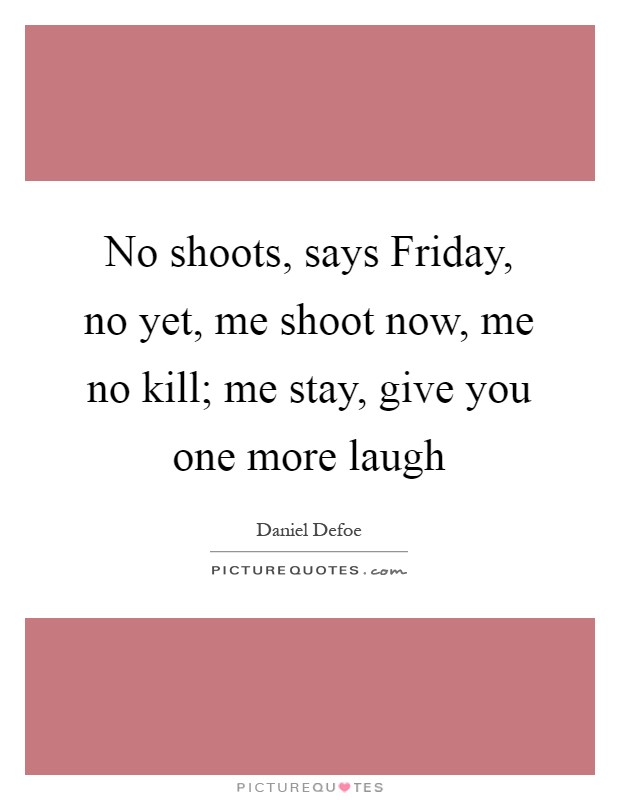No shoots, says Friday, no yet, me shoot now, me no kill; me stay, give you one more laugh Picture Quote #1