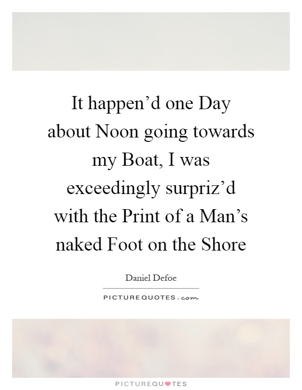 It happen'd one Day about Noon going towards my Boat, I was exceedingly surpriz'd with the Print of a Man's naked Foot on the Shore Picture Quote #1