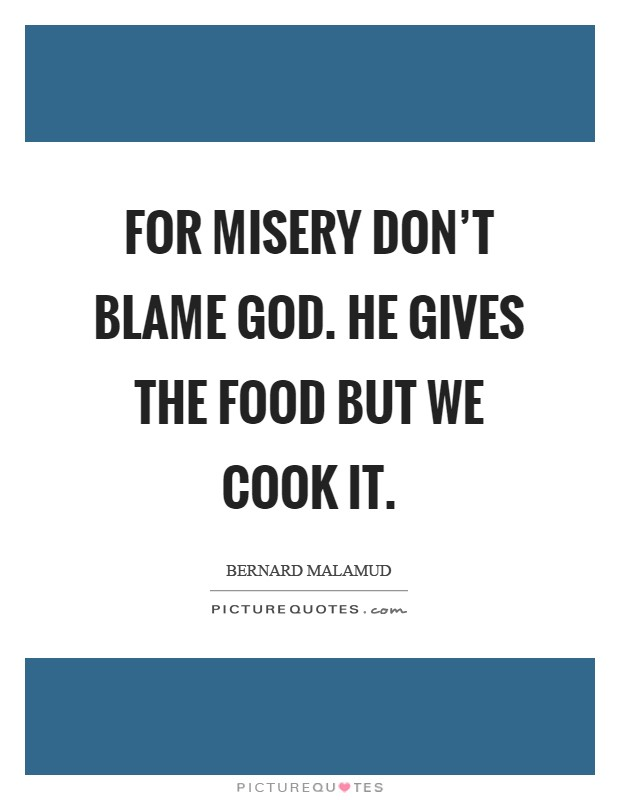 For misery don't blame God. He gives the food but we cook it Picture Quote #1