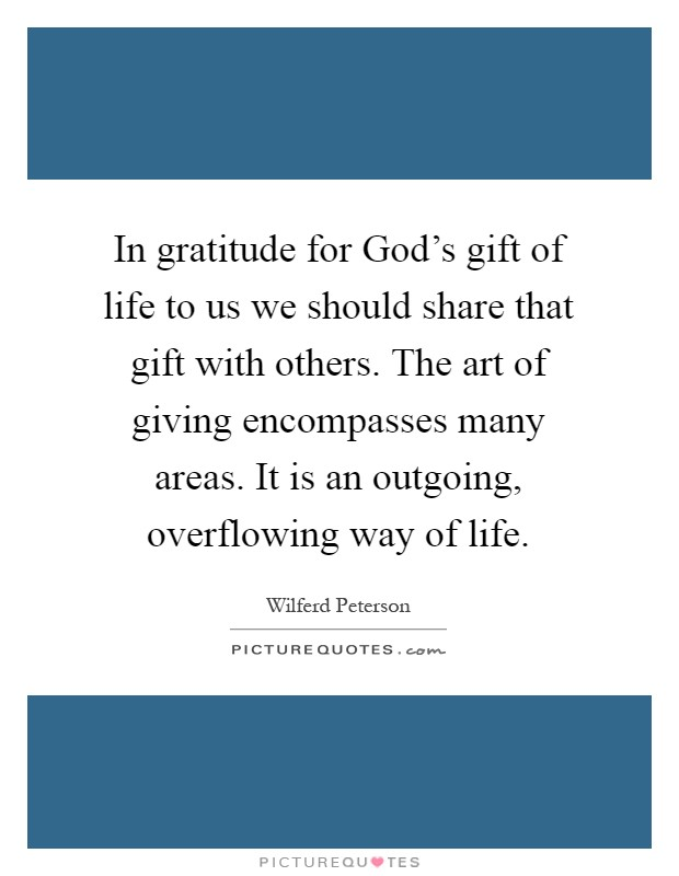 In gratitude for God's gift of life to us we should share that gift with others. The art of giving encompasses many areas. It is an outgoing, overflowing way of life Picture Quote #1