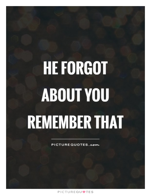 He forgot about you Remember that Picture Quote #1
