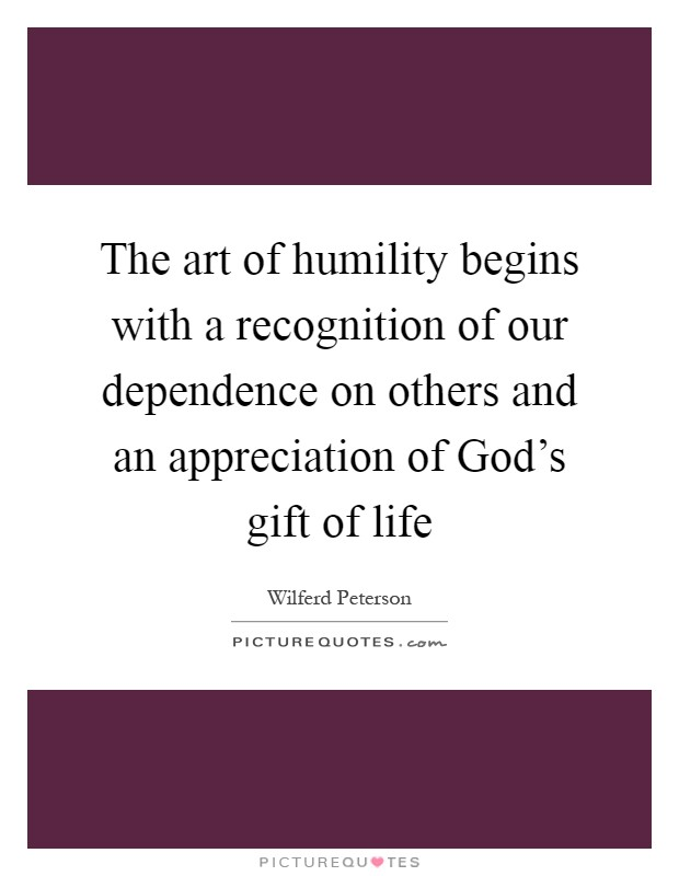 The art of humility begins with a recognition of our dependence on others and an appreciation of God's gift of life Picture Quote #1
