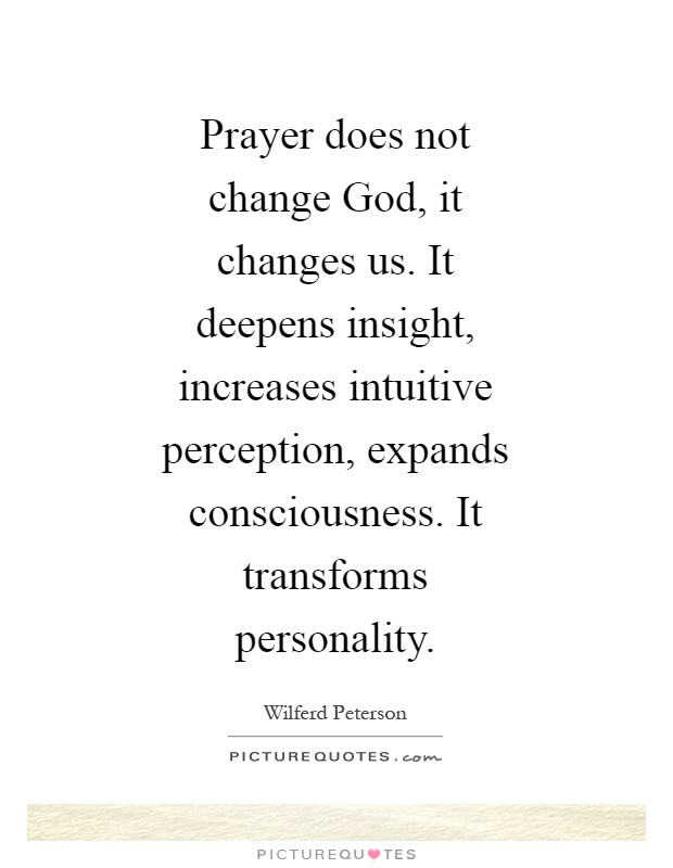 Prayer does not change God, it changes us. It deepens insight, increases intuitive perception, expands consciousness. It transforms personality Picture Quote #1