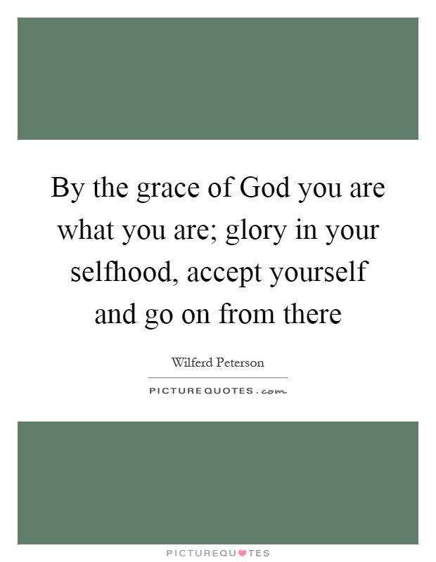 By the grace of God you are what you are; glory in your selfhood, accept yourself and go on from there Picture Quote #1