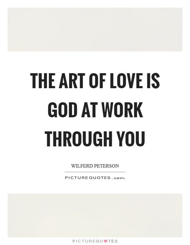 The art of love is God at work through you Picture Quote #1