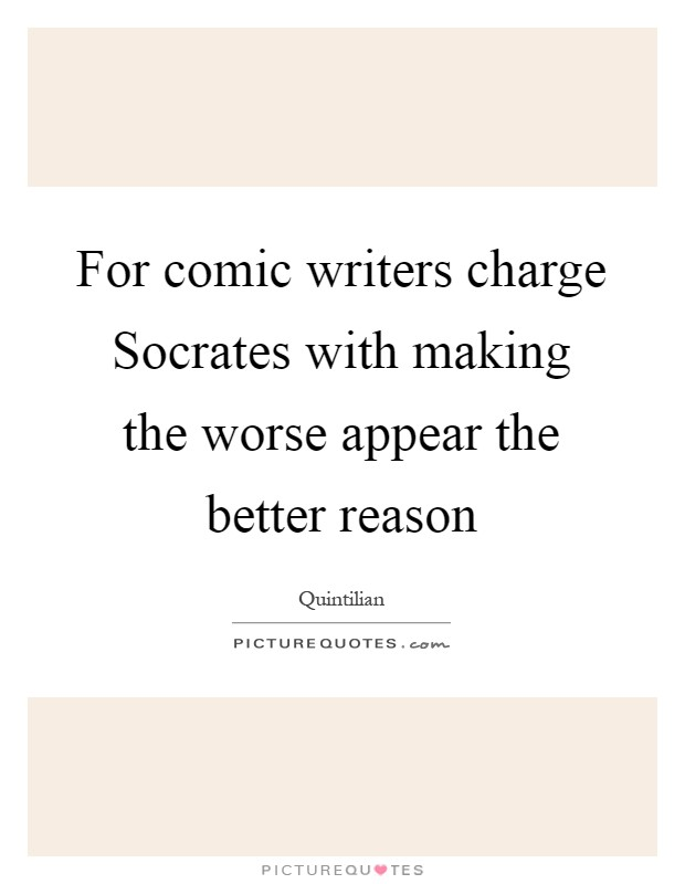For comic writers charge Socrates with making the worse appear the better reason Picture Quote #1