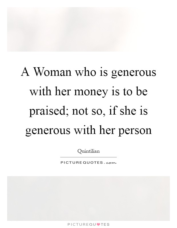 A Woman who is generous with her money is to be praised; not so, if she is generous with her person Picture Quote #1