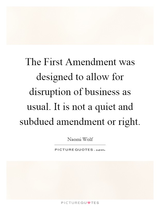 The First Amendment was designed to allow for disruption of business as usual. It is not a quiet and subdued amendment or right Picture Quote #1