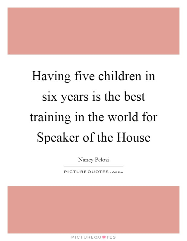 Having five children in six years is the best training in the world for Speaker of the House Picture Quote #1