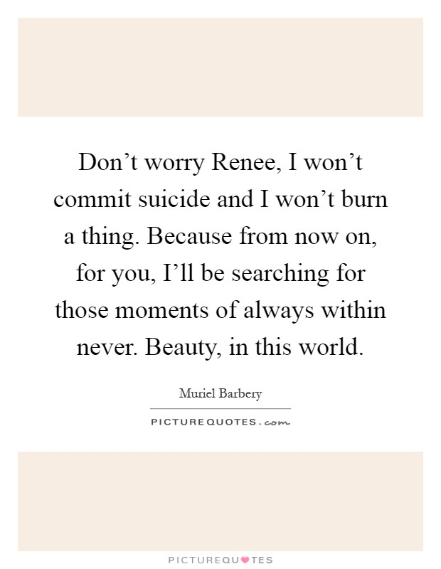 Don't worry Renee, I won't commit suicide and I won't burn a thing. Because from now on, for you, I'll be searching for those moments of always within never. Beauty, in this world Picture Quote #1