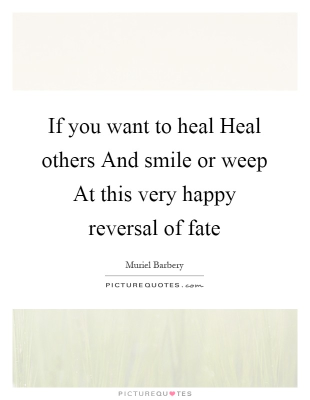 If you want to heal Heal others And smile or weep At this very happy reversal of fate Picture Quote #1