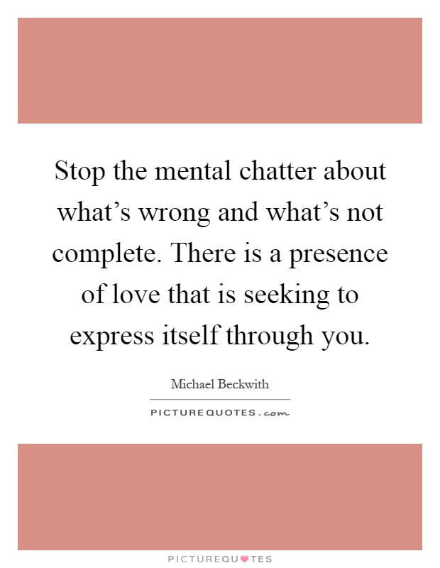 Stop the mental chatter about what's wrong and what's not complete. There is a presence of love that is seeking to express itself through you Picture Quote #1