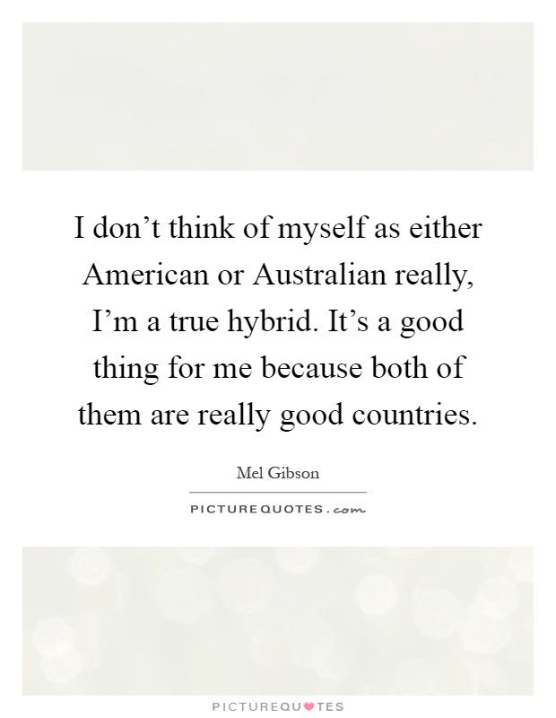 I don't think of myself as either American or Australian really, I'm a true hybrid. It's a good thing for me because both of them are really good countries Picture Quote #1