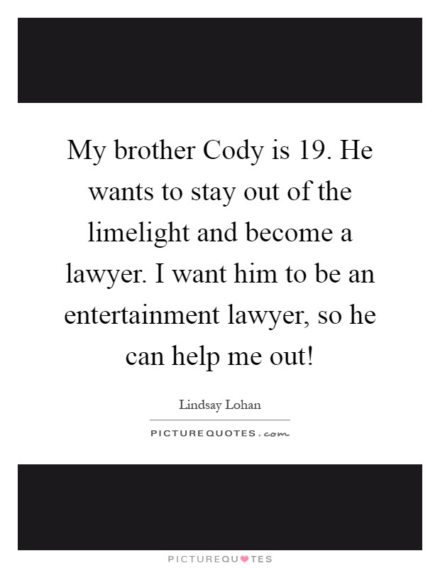 My brother Cody is 19. He wants to stay out of the limelight and become a lawyer. I want him to be an entertainment lawyer, so he can help me out! Picture Quote #1
