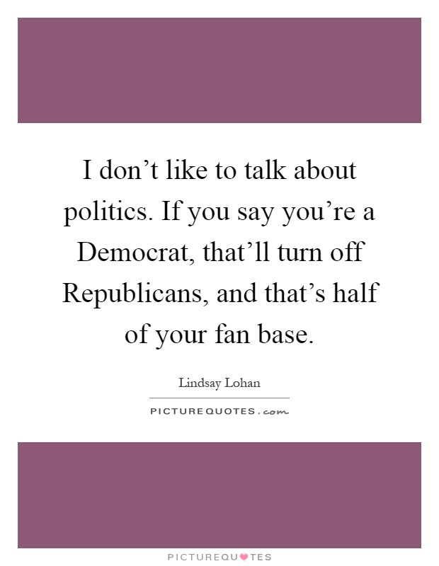 I don't like to talk about politics. If you say you're a Democrat, that'll turn off Republicans, and that's half of your fan base Picture Quote #1