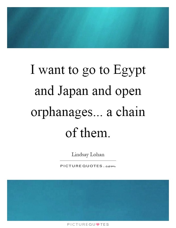 I want to go to Egypt and Japan and open orphanages... a chain of them Picture Quote #1