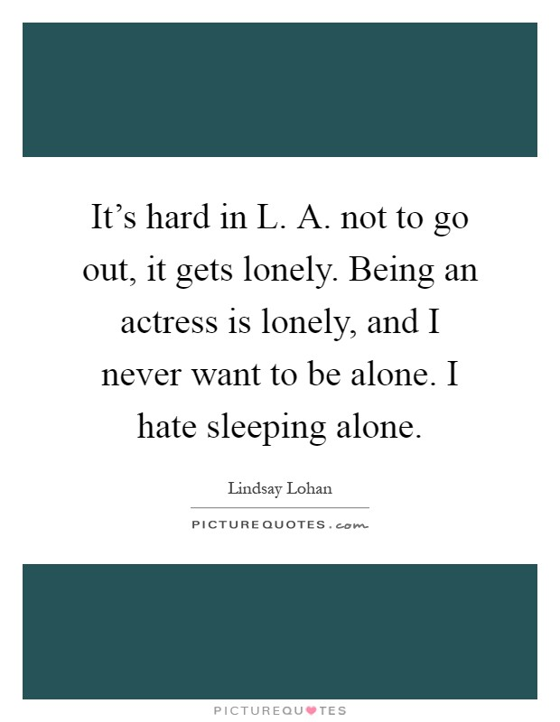 It's hard in L. A. not to go out, it gets lonely. Being an actress is lonely, and I never want to be alone. I hate sleeping alone Picture Quote #1