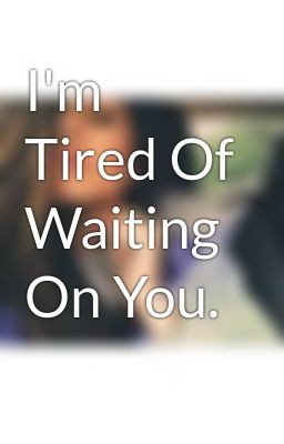 Im Tired Of Waiting For You Quote 1 Picture Quote #1