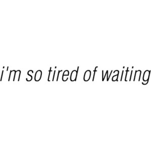 Im Tired Of Waiting Quote 2 Picture Quote #1
