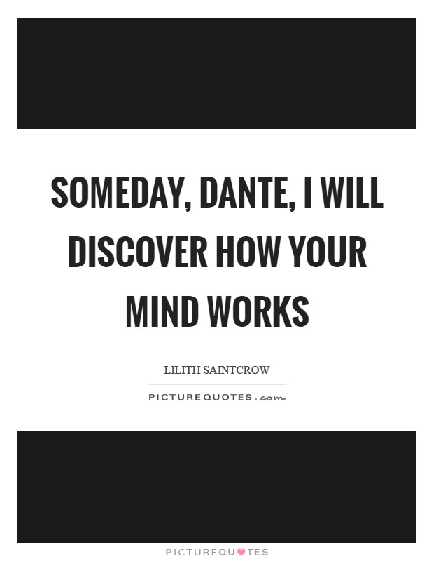 Someday, Dante, I will discover how your mind works Picture Quote #1