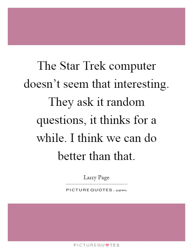 The Star Trek computer doesn't seem that interesting. They ask it random questions, it thinks for a while. I think we can do better than that Picture Quote #1