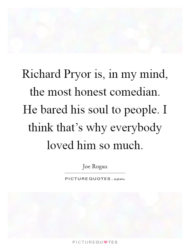Richard Pryor is, in my mind, the most honest comedian. He bared his soul to people. I think that's why everybody loved him so much Picture Quote #1