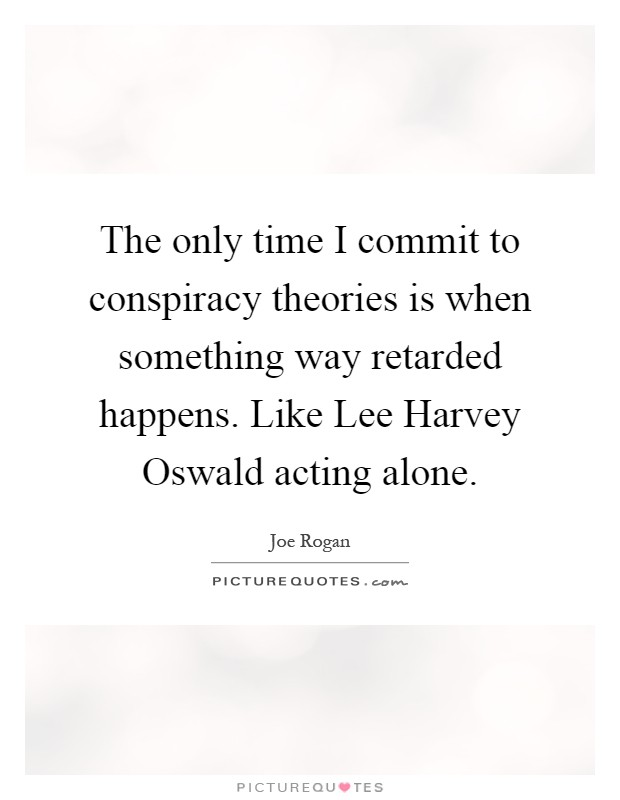 The only time I commit to conspiracy theories is when something way retarded happens. Like Lee Harvey Oswald acting alone Picture Quote #1
