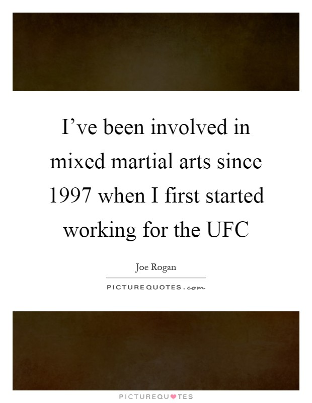 I've been involved in mixed martial arts since 1997 when I first started working for the UFC Picture Quote #1