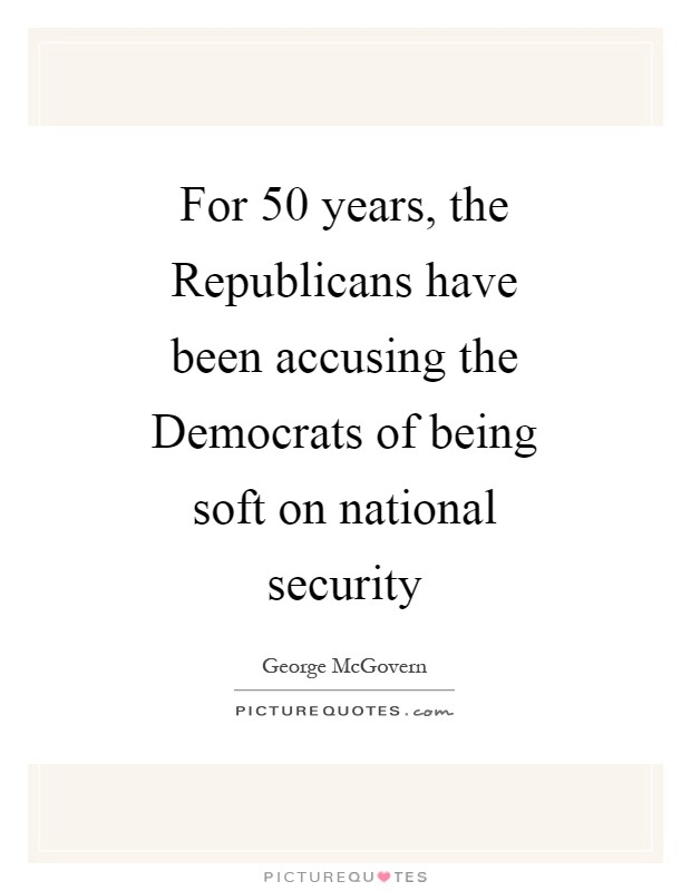For 50 years, the Republicans have been accusing the Democrats of being soft on national security Picture Quote #1