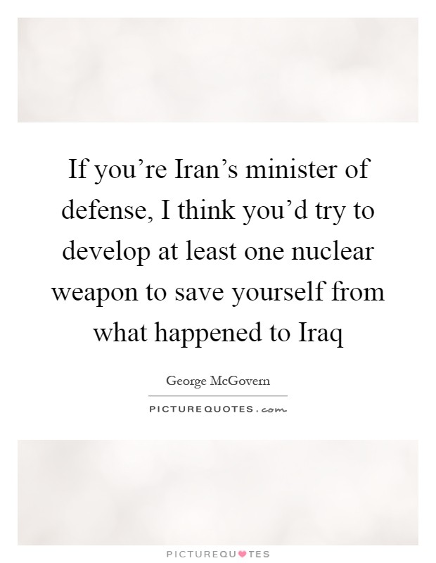 If you're Iran's minister of defense, I think you'd try to develop at least one nuclear weapon to save yourself from what happened to Iraq Picture Quote #1