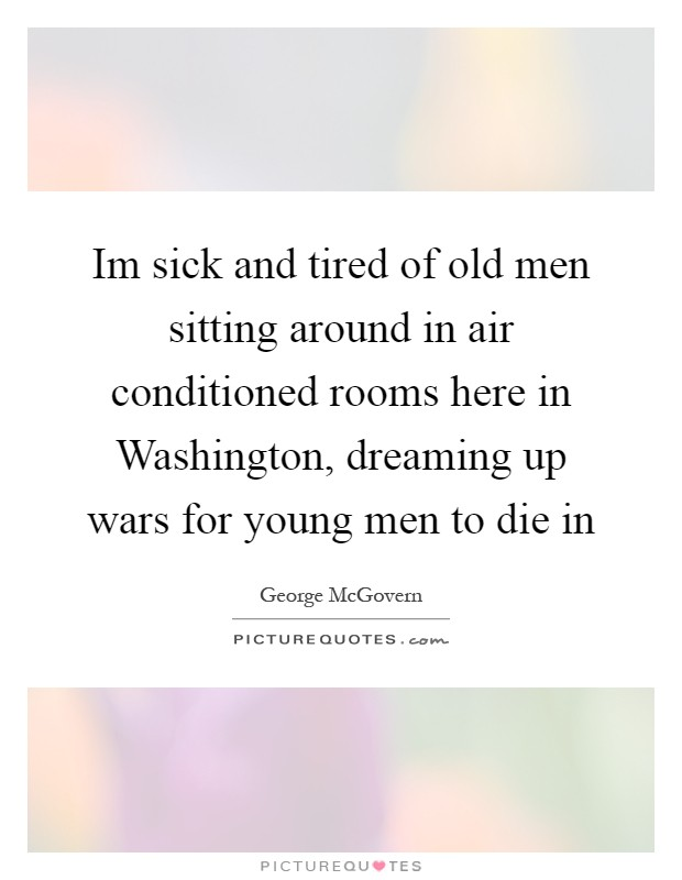 Im sick and tired of old men sitting around in air conditioned rooms here in Washington, dreaming up wars for young men to die in Picture Quote #1