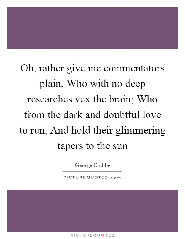 Oh, rather give me commentators plain, Who with no deep researches vex the brain; Who from the dark and doubtful love to run, And hold their glimmering tapers to the sun Picture Quote #1