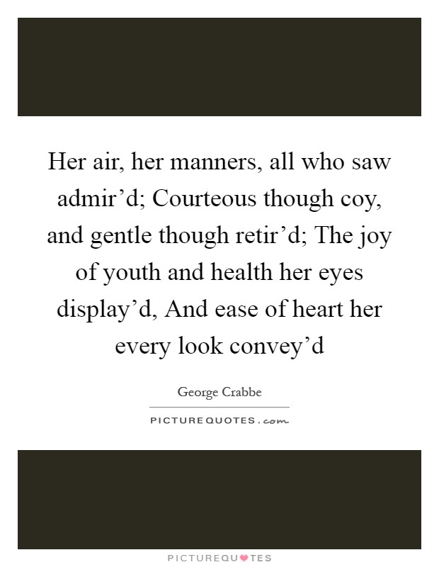 Her air, her manners, all who saw admir'd; Courteous though coy, and gentle though retir'd; The joy of youth and health her eyes display'd, And ease of heart her every look convey'd Picture Quote #1