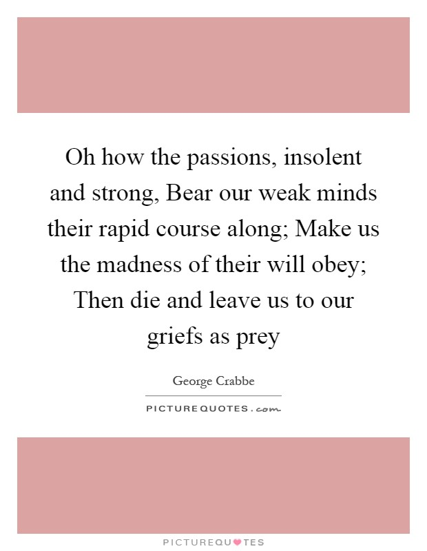 Oh how the passions, insolent and strong, Bear our weak minds their rapid course along; Make us the madness of their will obey; Then die and leave us to our griefs as prey Picture Quote #1
