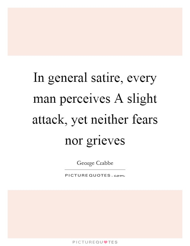 In general satire, every man perceives A slight attack, yet neither fears nor grieves Picture Quote #1