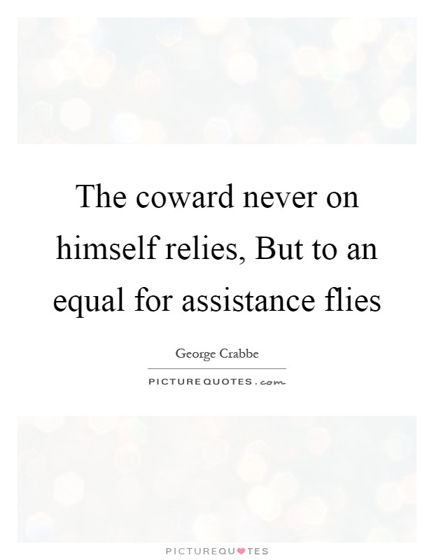 The coward never on himself relies, But to an equal for assistance flies Picture Quote #1