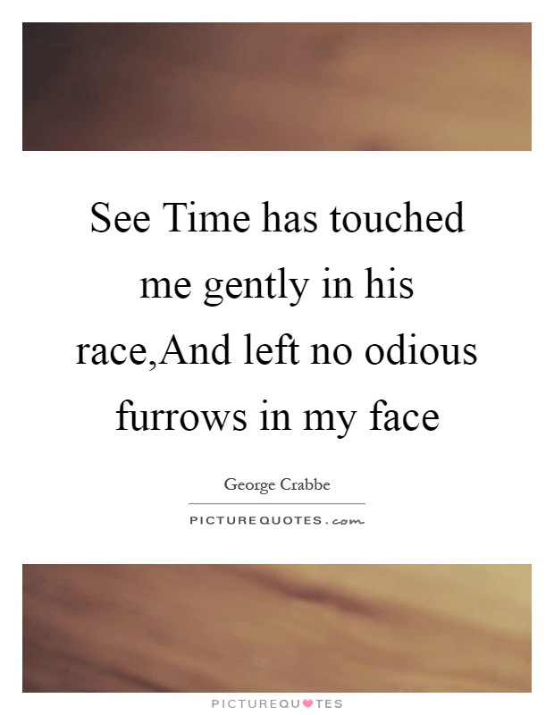 See Time has touched me gently in his race,And left no odious furrows in my face Picture Quote #1