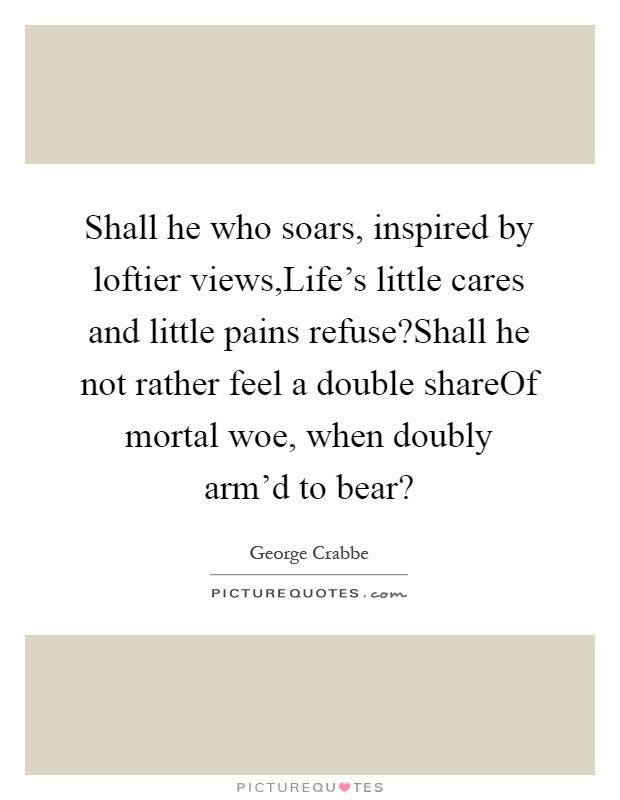 Shall he who soars, inspired by loftier views,Life's little cares and little pains refuse?Shall he not rather feel a double shareOf mortal woe, when doubly arm'd to bear? Picture Quote #1