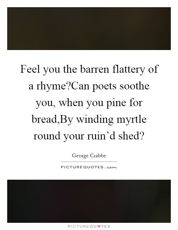 Feel you the barren flattery of a rhyme?Can poets soothe you, when you pine for bread,By winding myrtle round your ruin'd shed? Picture Quote #1