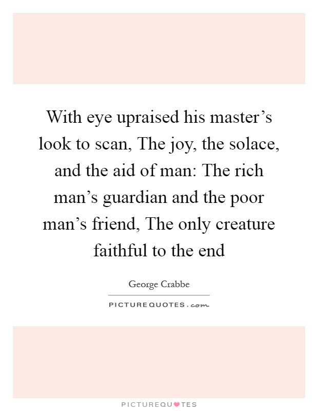 With eye upraised his master's look to scan, The joy, the solace, and the aid of man: The rich man's guardian and the poor man's friend, The only creature faithful to the end Picture Quote #1