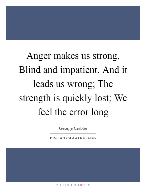 Anger makes us strong, Blind and impatient, And it leads us wrong; The strength is quickly lost; We feel the error long Picture Quote #1