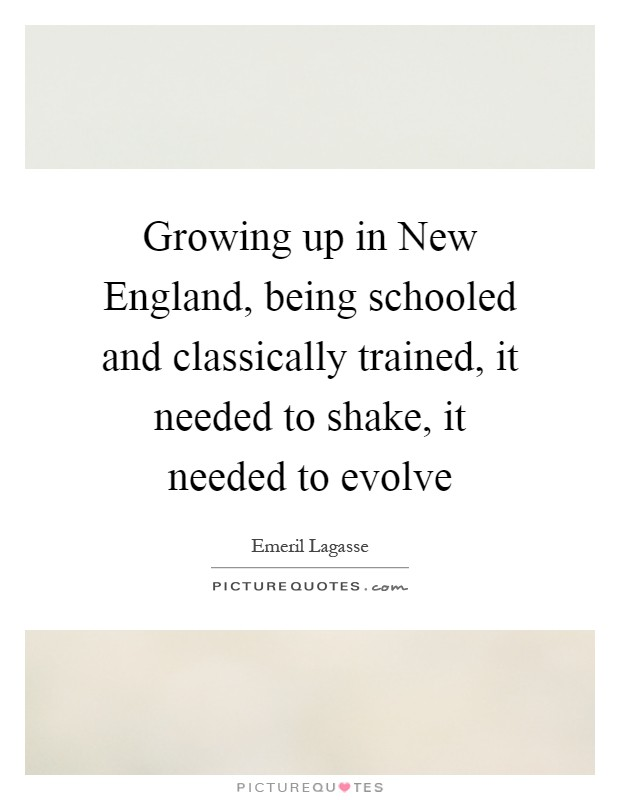 Growing up in New England, being schooled and classically trained, it needed to shake, it needed to evolve Picture Quote #1