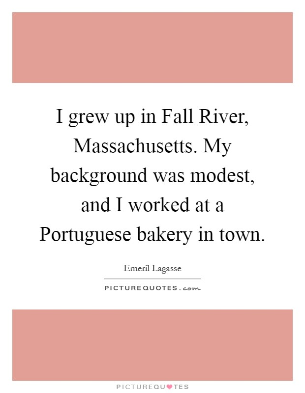 I grew up in Fall River, Massachusetts. My background was modest, and I worked at a Portuguese bakery in town Picture Quote #1
