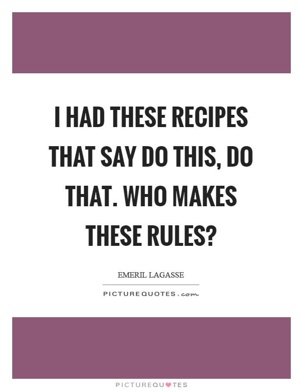 I had these recipes that say do this, do that. Who MAKES these rules? Picture Quote #1