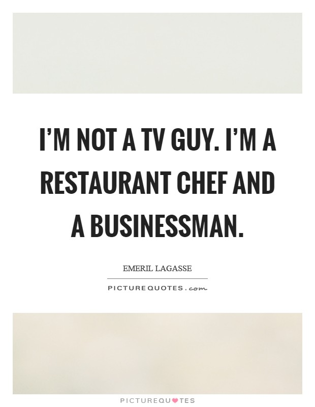 I'm not a TV guy. I'm a restaurant chef and a businessman Picture Quote #1